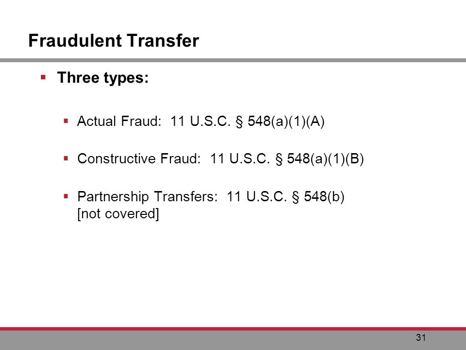 31 Fraudulent Transfer Three types: Actual Fraud: 11 U.S.C.