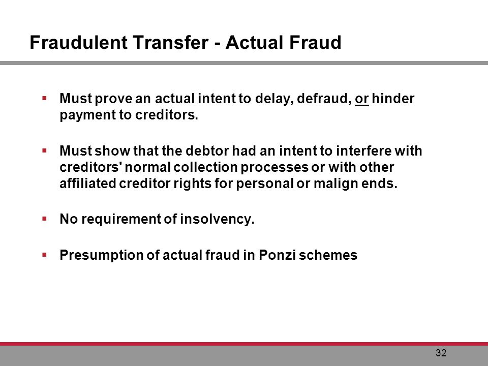 32 Fraudulent Transfer - Actual Fraud Must prove an actual intent to delay, defraud, or hinder payment to creditors.