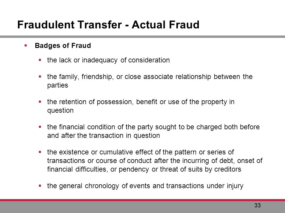 33 Fraudulent Transfer - Actual Fraud Badges of Fraud the lack or inadequacy of consideration the family, friendship, or close associate relationship between the parties the retention of possession, benefit or use of the property in question the financial condition of the party sought to be charged both before and after the transaction in question the existence or cumulative effect of the pattern or series of transactions or course of conduct after the incurring of debt, onset of financial difficulties, or pendency or threat of suits by creditors the general chronology of events and transactions under injury