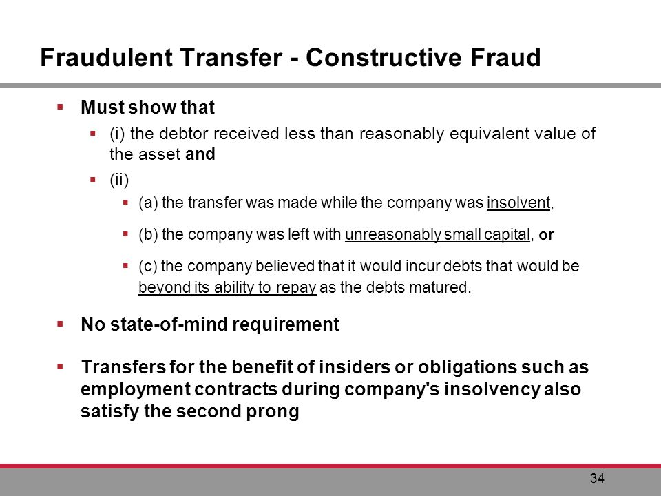 34 Fraudulent Transfer - Constructive Fraud Must show that (i) the debtor received less than reasonably equivalent value of the asset and (ii) (a) the transfer was made while the company was insolvent, (b) the company was left with unreasonably small capital, or (c) the company believed that it would incur debts that would be beyond its ability to repay as the debts matured.