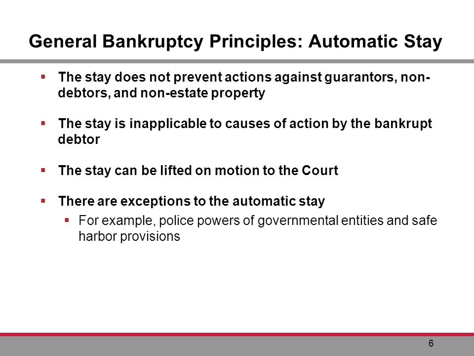 6 General Bankruptcy Principles: Automatic Stay The stay does not prevent actions against guarantors, non- debtors, and non-estate property The stay is inapplicable to causes of action by the bankrupt debtor The stay can be lifted on motion to the Court There are exceptions to the automatic stay For example, police powers of governmental entities and safe harbor provisions