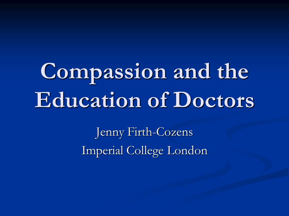 Compassion and the Education of Doctors Jenny Firth-Cozens Imperial College London