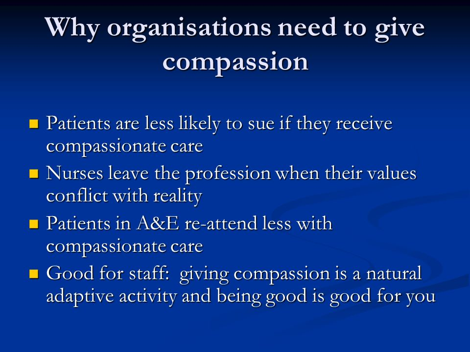 Why organisations need to give compassion Patients are less likely to sue if they receive compassionate care Patients are less likely to sue if they receive compassionate care Nurses leave the profession when their values conflict with reality Nurses leave the profession when their values conflict with reality Patients in A&E re-attend less with compassionate care Patients in A&E re-attend less with compassionate care Good for staff: giving compassion is a natural adaptive activity and being good is good for you Good for staff: giving compassion is a natural adaptive activity and being good is good for you