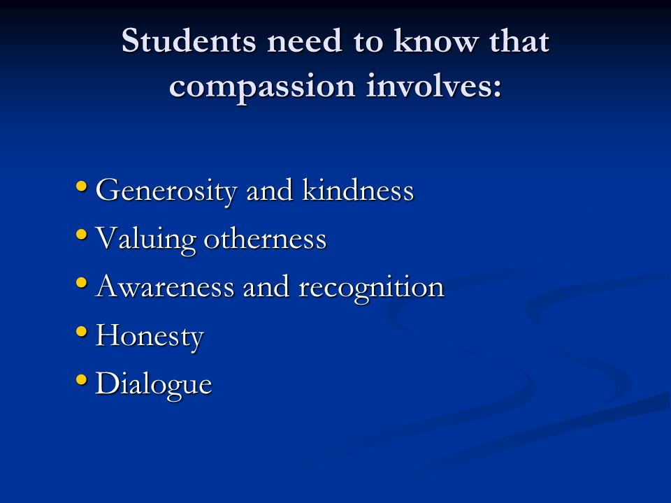 Students need to know that compassion involves: Generosity and kindness Generosity and kindness Valuing otherness Valuing otherness Awareness and recognition Awareness and recognition Honesty Honesty Dialogue Dialogue