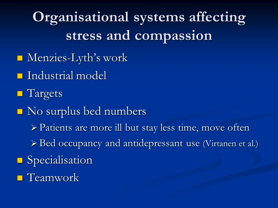 Organisational systems affecting stress and compassion Menzies-Lyths work Menzies-Lyths work Industrial model Industrial model Targets Targets No surplus bed numbers No surplus bed numbers Patients are more ill but stay less time, move often Patients are more ill but stay less time, move often Bed occupancy and antidepressant use (Virtanen et al.) Bed occupancy and antidepressant use (Virtanen et al.) Specialisation Specialisation Teamwork Teamwork