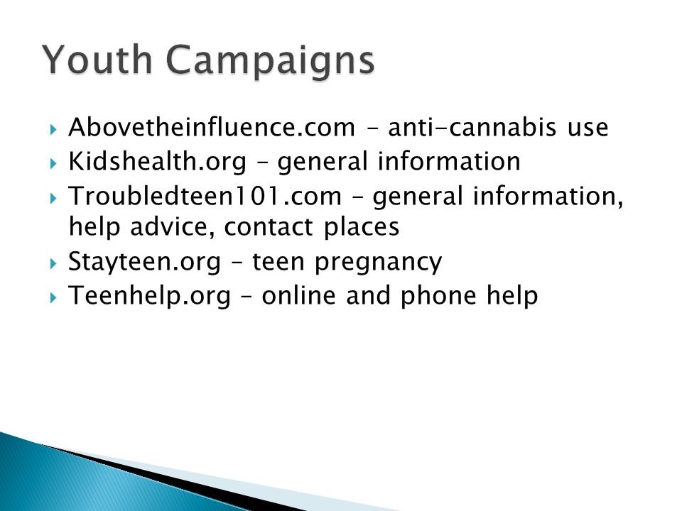 Abovetheinfluence.com – anti-cannabis use Kidshealth.org – general information Troubledteen101.com – general information, help advice, contact places Stayteen.org – teen pregnancy Teenhelp.org – online and phone help