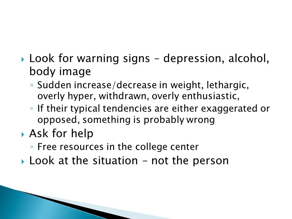 Look for warning signs – depression, alcohol, body image Sudden increase/decrease in weight, lethargic, overly hyper, withdrawn, overly enthusiastic, If their typical tendencies are either exaggerated or opposed, something is probably wrong Ask for help Free resources in the college center Look at the situation – not the person
