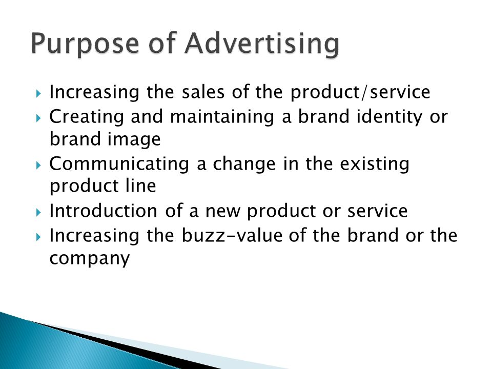 Increasing the sales of the product/service Creating and maintaining a brand identity or brand image Communicating a change in the existing product line Introduction of a new product or service Increasing the buzz-value of the brand or the company