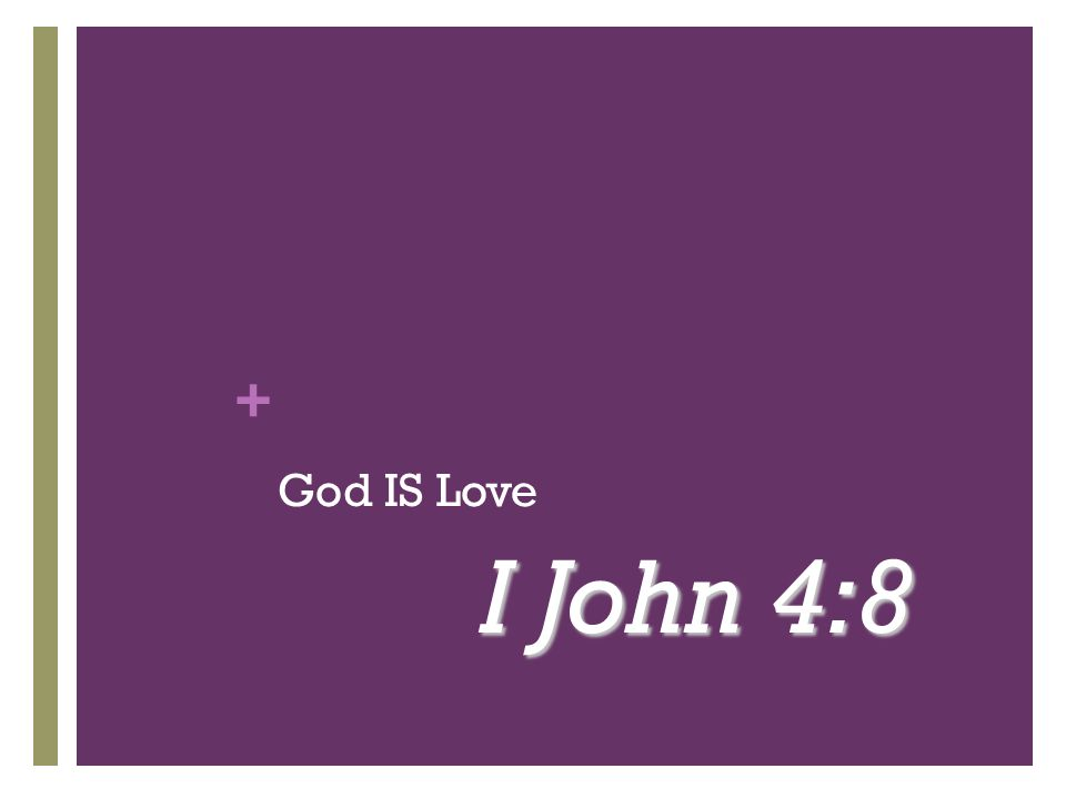 + God IS Love I John 4:8