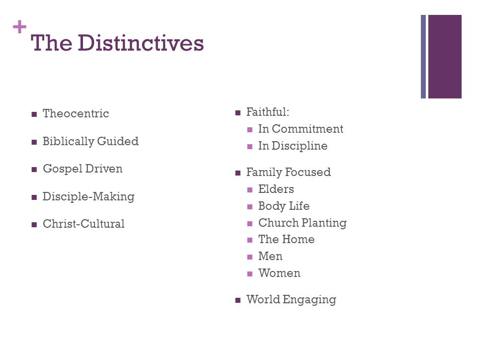 + The Distinctives Theocentric Biblically Guided Gospel Driven Disciple-Making Christ-Cultural Faithful: In Commitment In Discipline Family Focused Elders Body Life Church Planting The Home Men Women World Engaging
