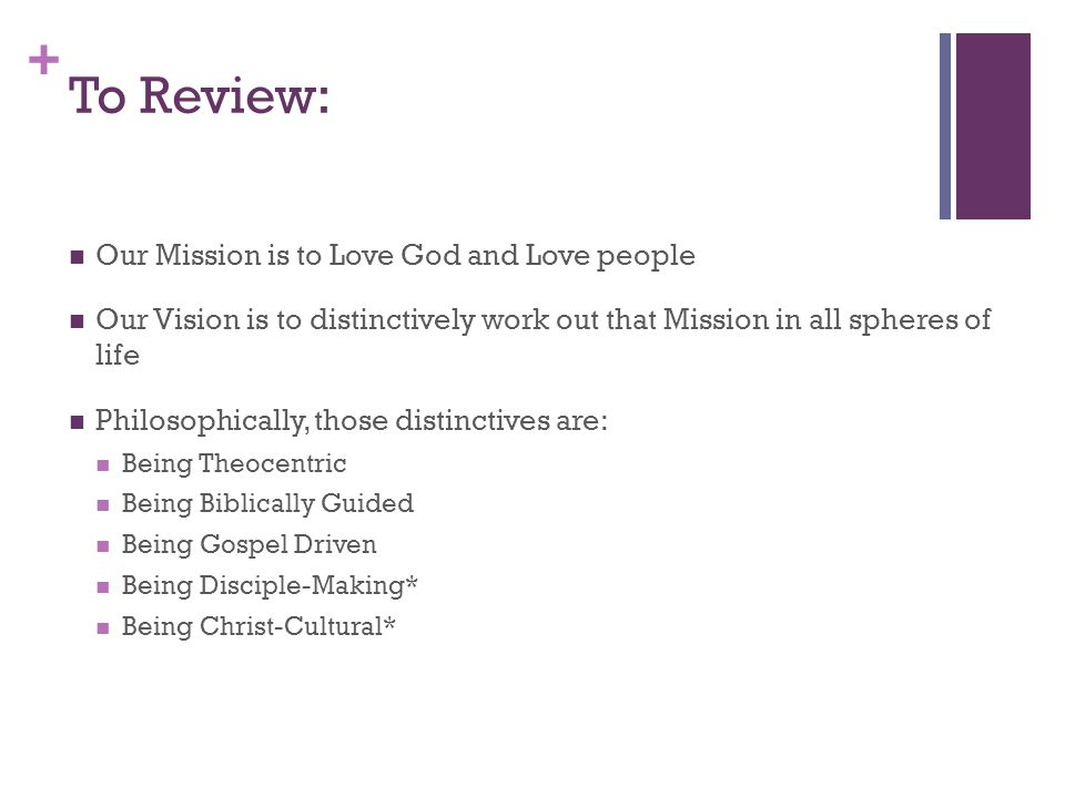 + To Review: Our Mission is to Love God and Love people Our Vision is to distinctively work out that Mission in all spheres of life Philosophically, those distinctives are: Being Theocentric Being Biblically Guided Being Gospel Driven Being Disciple-Making* Being Christ-Cultural*