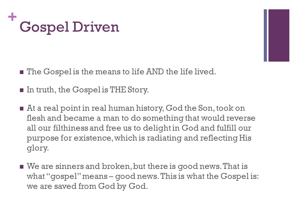 + Gospel Driven The Gospel is the means to life AND the life lived.