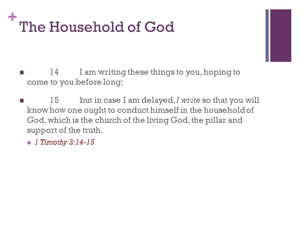 + The Household of God 14I am writing these things to you, hoping to come to you before long; 15but in case I am delayed, I write so that you will know how one ought to conduct himself in the household of God, which is the church of the living God, the pillar and support of the truth.