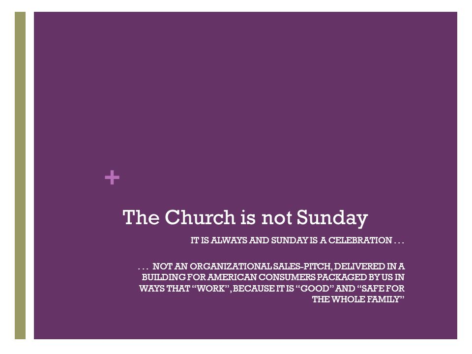 + The Church is not Sunday IT IS ALWAYS AND SUNDAY IS A CELEBRATION......
