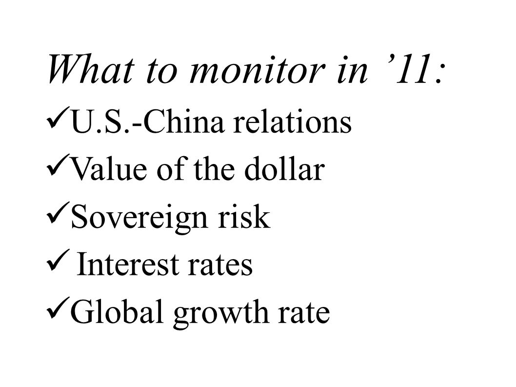 What to monitor in 11: U.S.-China relations Value of the dollar Sovereign risk Interest rates Global growth rate