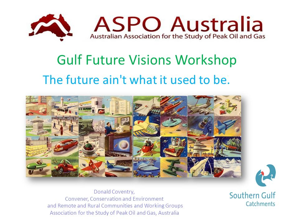 Gulf Future Visions Workshop Donald Coventry, Convener, Conservation and Environment and Remote and Rural Communities and Working Groups Association for the Study of Peak Oil and Gas, Australia The future ain t what it used to be.