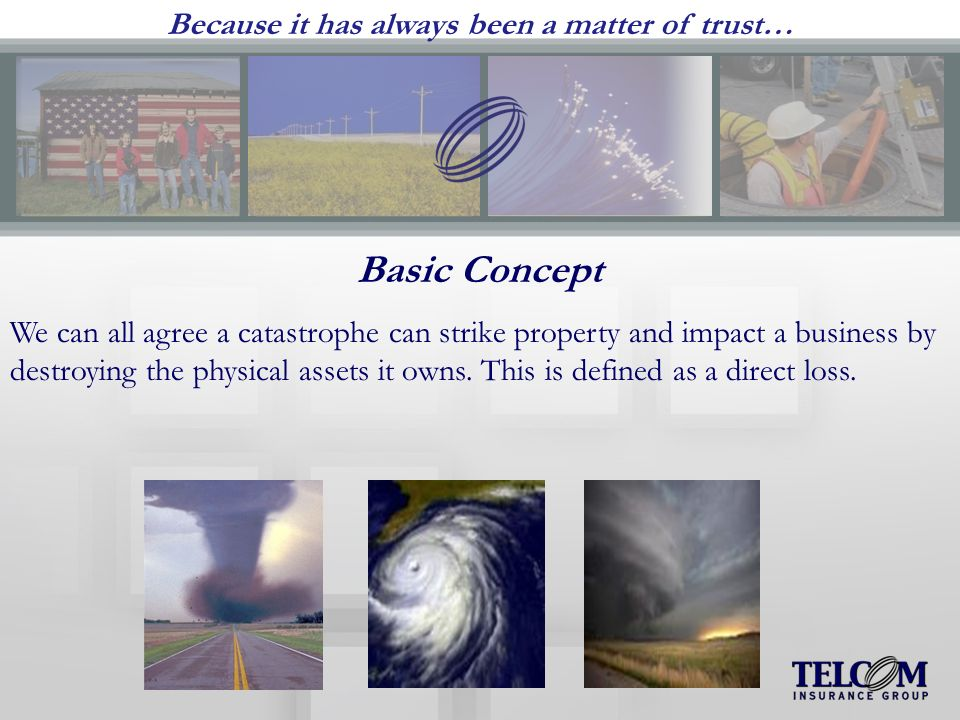 Because it has always been a matter of trust… Basic Concept We can all agree a catastrophe can strike property and impact a business by destroying the physical assets it owns.
