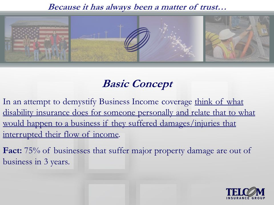 Because it has always been a matter of trust… Basic Concept In an attempt to demystify Business Income coverage think of what disability insurance does for someone personally and relate that to what would happen to a business if they suffered damages/injuries that interrupted their flow of income.