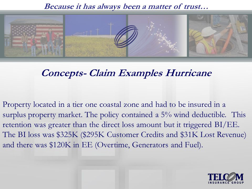 Because it has always been a matter of trust… Concepts- Claim Examples Hurricane Property located in a tier one coastal zone and had to be insured in a surplus property market.