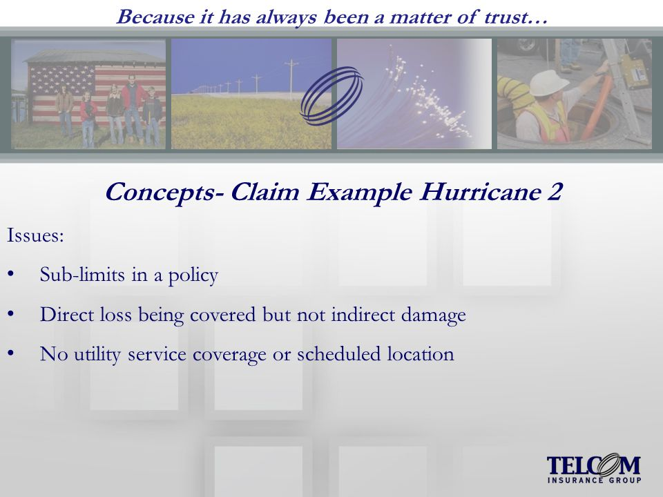 Because it has always been a matter of trust… Concepts- Claim Example Hurricane 2 Issues: Sub-limits in a policy Direct loss being covered but not indirect damage No utility service coverage or scheduled location