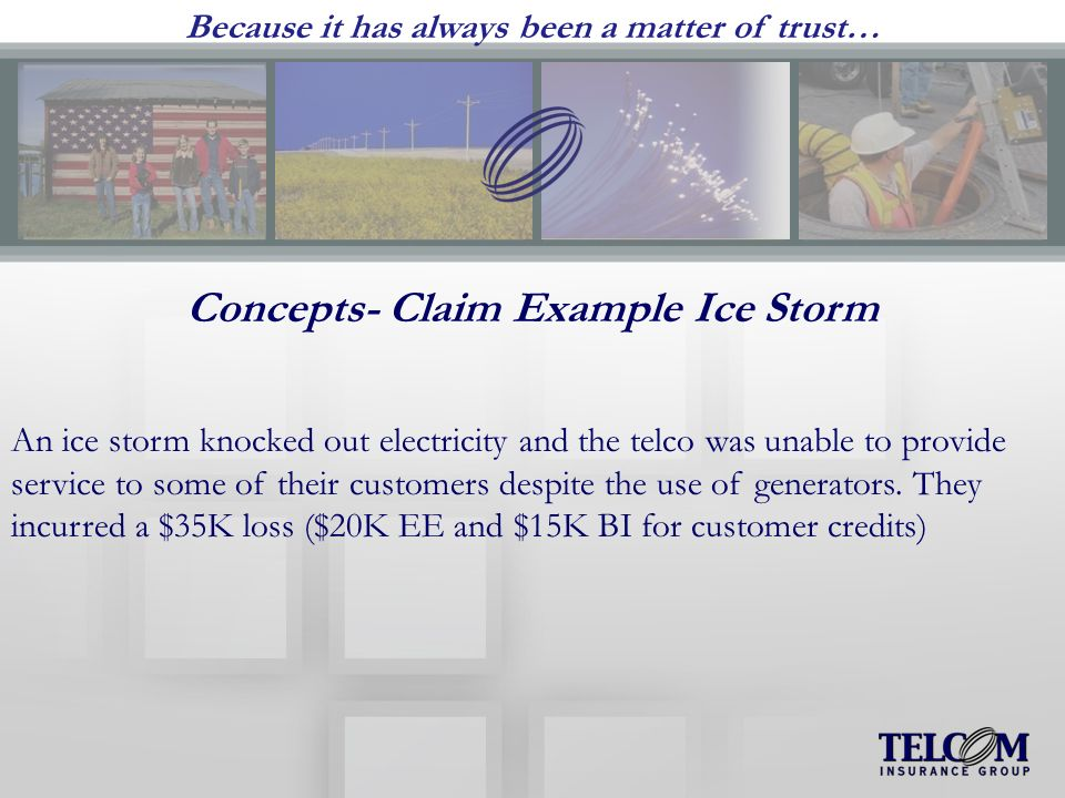 Because it has always been a matter of trust… Concepts- Claim Example Ice Storm An ice storm knocked out electricity and the telco was unable to provide service to some of their customers despite the use of generators.