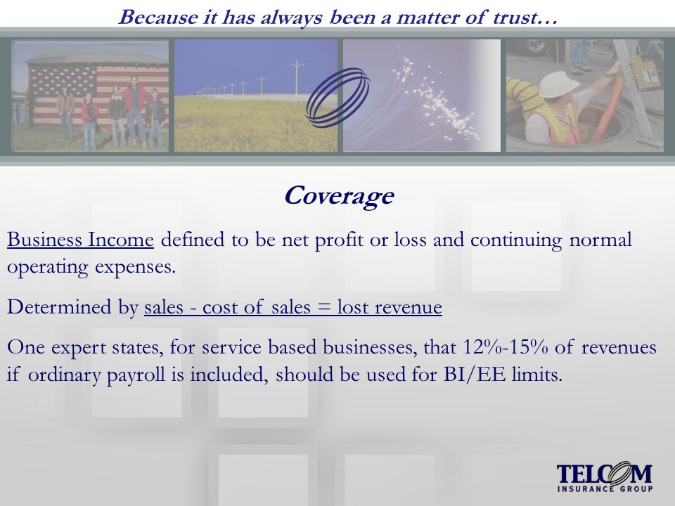Because it has always been a matter of trust… Coverage Business Income defined to be net profit or loss and continuing normal operating expenses.
