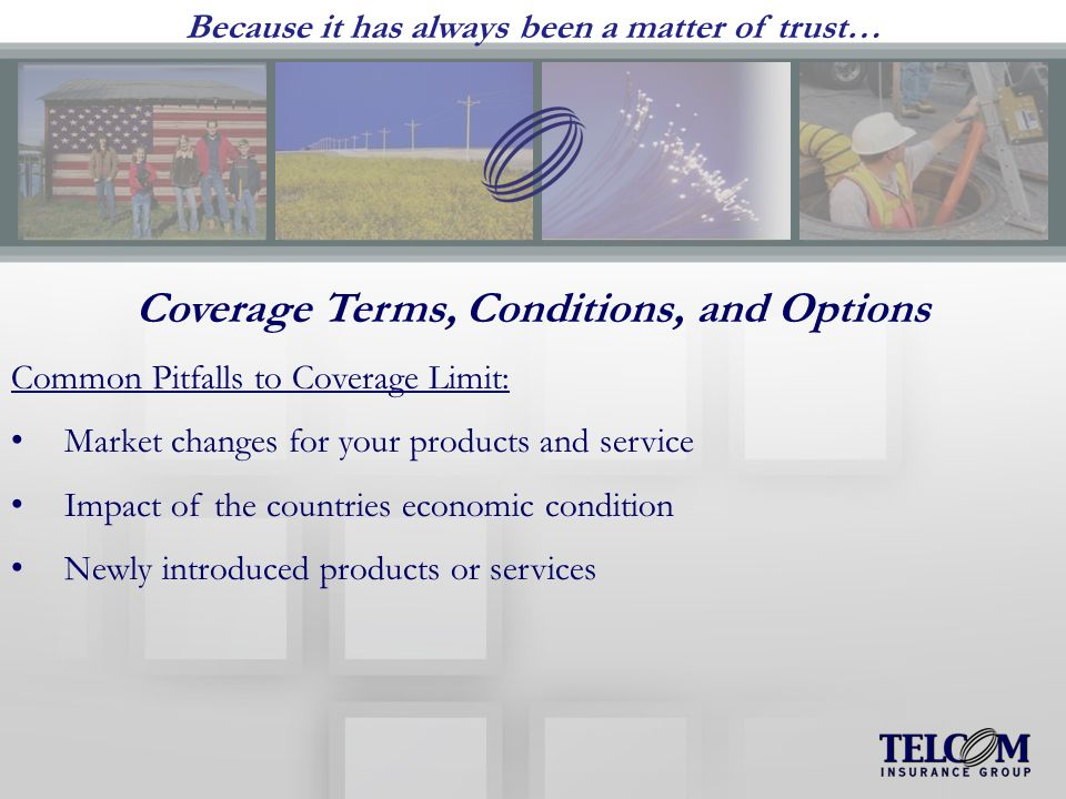 Because it has always been a matter of trust… Coverage Terms, Conditions, and Options Common Pitfalls to Coverage Limit: Market changes for your products and service Impact of the countries economic condition Newly introduced products or services