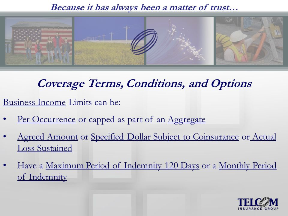 Because it has always been a matter of trust… Coverage Terms, Conditions, and Options Business Income Limits can be: Per Occurrence or capped as part of an Aggregate Agreed Amount or Specified Dollar Subject to Coinsurance or Actual Loss Sustained Have a Maximum Period of Indemnity 120 Days or a Monthly Period of Indemnity