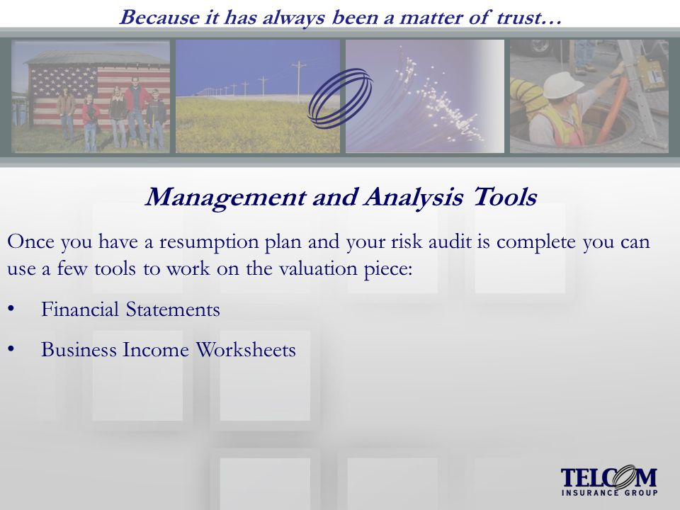 Because it has always been a matter of trust… Management and Analysis Tools Once you have a resumption plan and your risk audit is complete you can use a few tools to work on the valuation piece: Financial Statements Business Income Worksheets