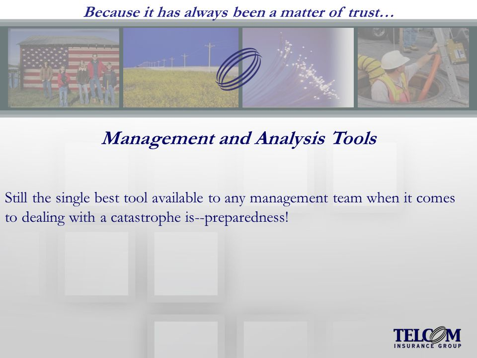 Because it has always been a matter of trust… Management and Analysis Tools Still the single best tool available to any management team when it comes to dealing with a catastrophe is--preparedness!