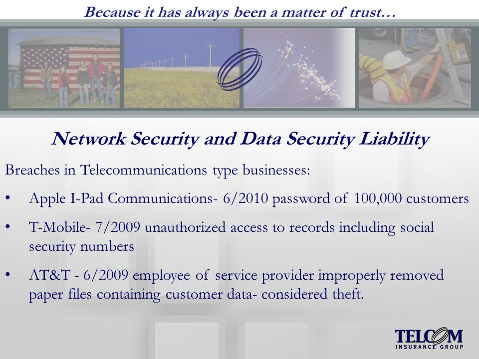 Because it has always been a matter of trust… Network Security and Data Security Liability Breaches in Telecommunications type businesses: Apple I-Pad Communications- 6/2010 password of 100,000 customers T-Mobile- 7/2009 unauthorized access to records including social security numbers AT&T - 6/2009 employee of service provider improperly removed paper files containing customer data- considered theft.