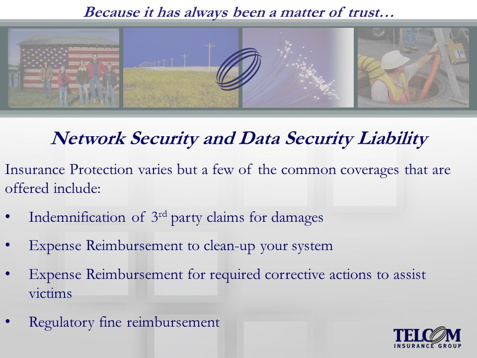 Because it has always been a matter of trust… Network Security and Data Security Liability Insurance Protection varies but a few of the common coverages that are offered include: Indemnification of 3 rd party claims for damages Expense Reimbursement to clean-up your system Expense Reimbursement for required corrective actions to assist victims Regulatory fine reimbursement