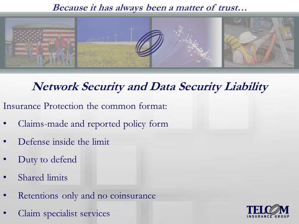 Because it has always been a matter of trust… Network Security and Data Security Liability Insurance Protection the common format: Claims-made and reported policy form Defense inside the limit Duty to defend Shared limits Retentions only and no coinsurance Claim specialist services