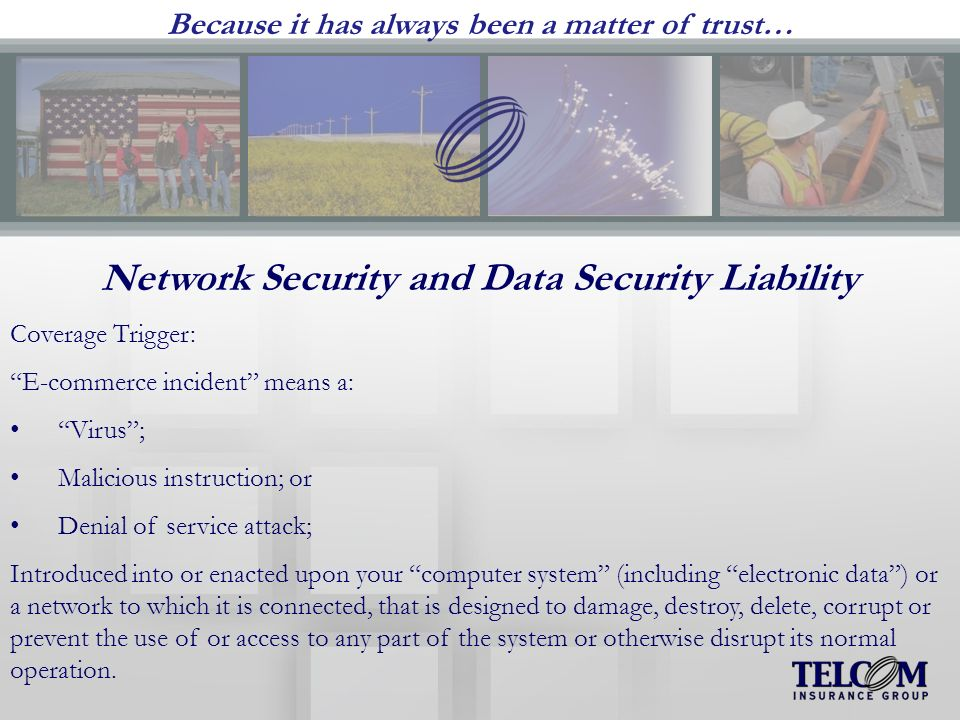 Because it has always been a matter of trust… Network Security and Data Security Liability Coverage Trigger: E-commerce incident means a: Virus; Malicious instruction; or Denial of service attack; Introduced into or enacted upon your computer system (including electronic data) or a network to which it is connected, that is designed to damage, destroy, delete, corrupt or prevent the use of or access to any part of the system or otherwise disrupt its normal operation.