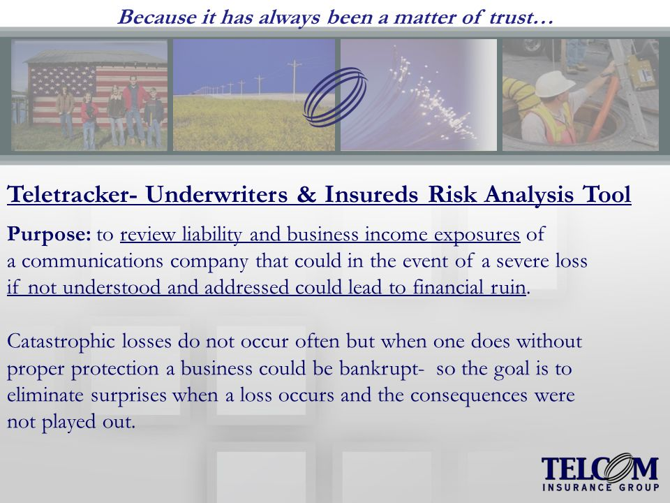 Because it has always been a matter of trust… Teletracker- Underwriters & Insureds Risk Analysis Tool Purpose: to review liability and business income exposures of a communications company that could in the event of a severe loss if not understood and addressed could lead to financial ruin.