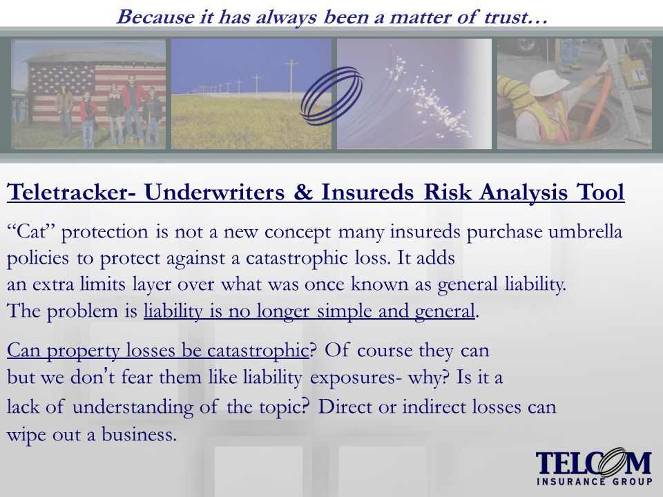 Because it has always been a matter of trust… Teletracker- Underwriters & Insureds Risk Analysis Tool Cat protection is not a new concept many insureds purchase umbrella policies to protect against a catastrophic loss.