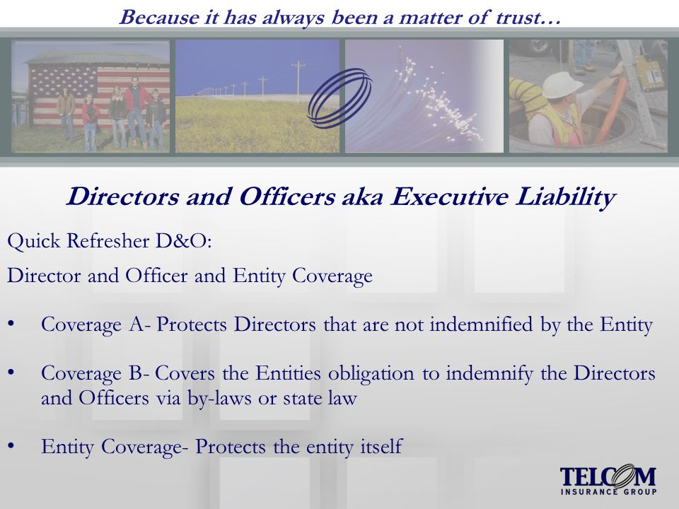 Because it has always been a matter of trust… Directors and Officers aka Executive Liability Quick Refresher D&O: Director and Officer and Entity Coverage Coverage A- Protects Directors that are not indemnified by the Entity Coverage B- Covers the Entities obligation to indemnify the Directors and Officers via by-laws or state law Entity Coverage- Protects the entity itself