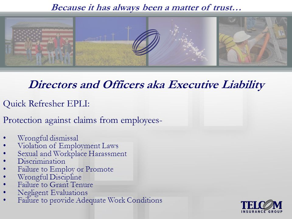 Because it has always been a matter of trust… Directors and Officers aka Executive Liability Quick Refresher EPLI: Protection against claims from employees- Wrongful dismissal Violation of Employment Laws Sexual and Workplace Harassment Discrimination Failure to Employ or Promote Wrongful Discipline Failure to Grant Tenure Negligent Evaluations Failure to provide Adequate Work Conditions