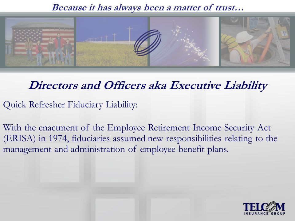 Because it has always been a matter of trust… Directors and Officers aka Executive Liability Quick Refresher Fiduciary Liability: With the enactment of the Employee Retirement Income Security Act (ERISA) in 1974, fiduciaries assumed new responsibilities relating to the management and administration of employee benefit plans.