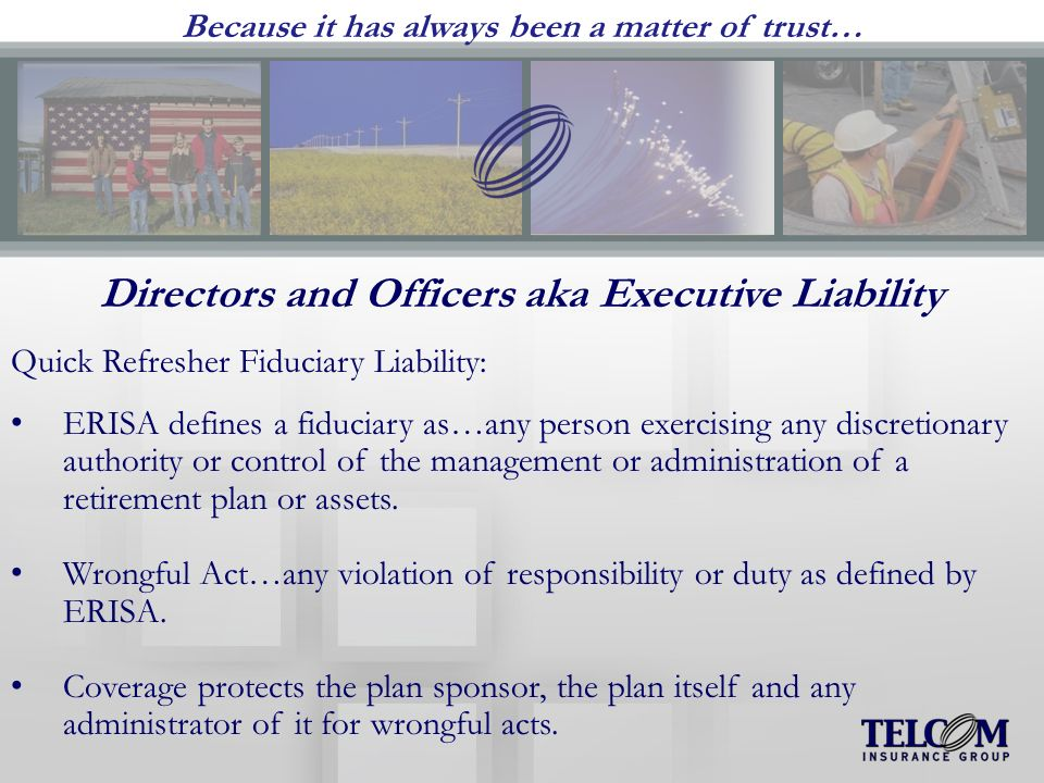 Because it has always been a matter of trust… Directors and Officers aka Executive Liability Quick Refresher Fiduciary Liability: ERISA defines a fiduciary as…any person exercising any discretionary authority or control of the management or administration of a retirement plan or assets.