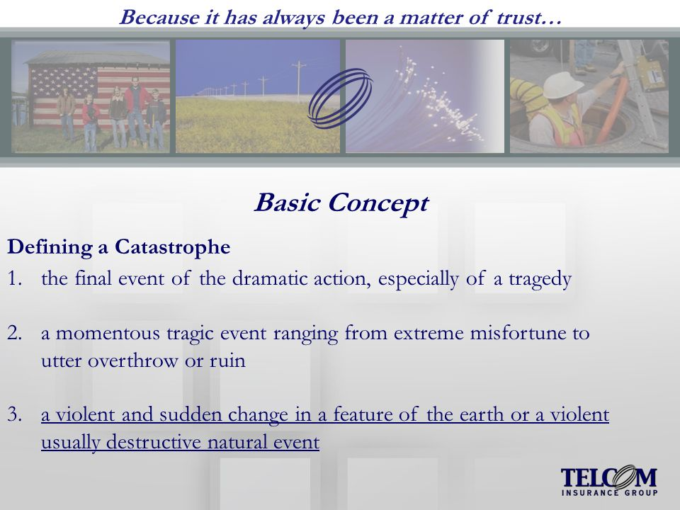 Basic Concept Defining a Catastrophe 1.the final event of the dramatic action, especially of a tragedy 2.a momentous tragic event ranging from extreme misfortune to utter overthrow or ruin 3.a violent and sudden change in a feature of the earth or a violent usually destructive natural event