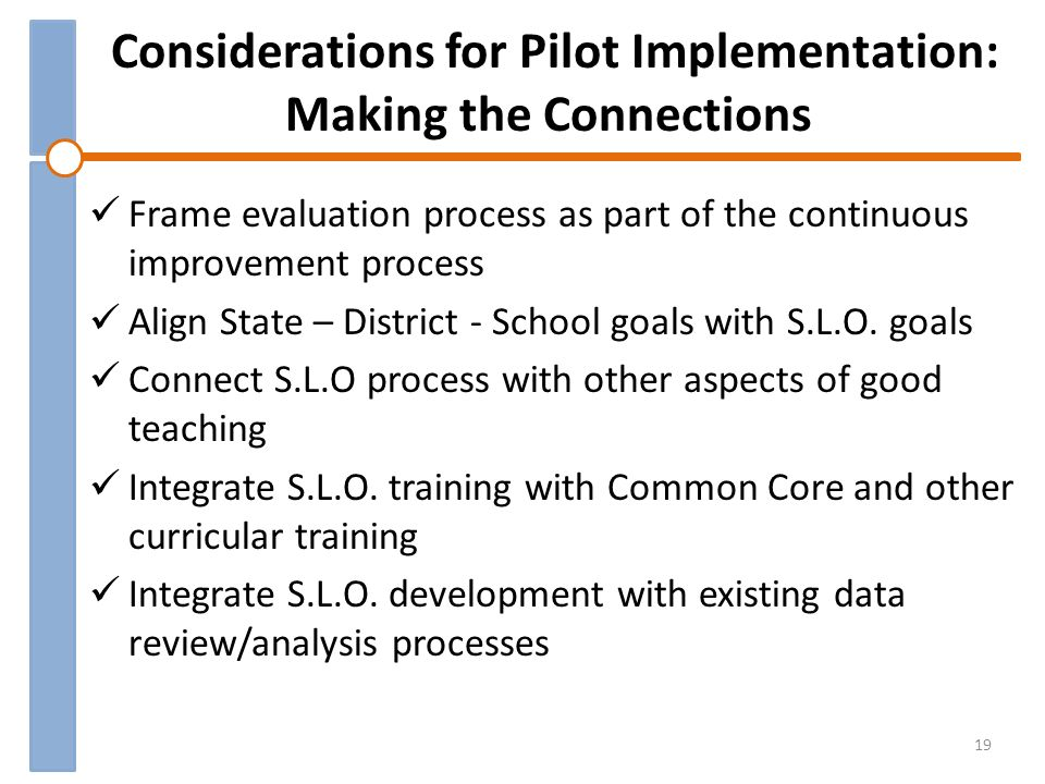 Considerations for Pilot Implementation: Making the Connections Frame evaluation process as part of the continuous improvement process Align State – District - School goals with S.L.O.