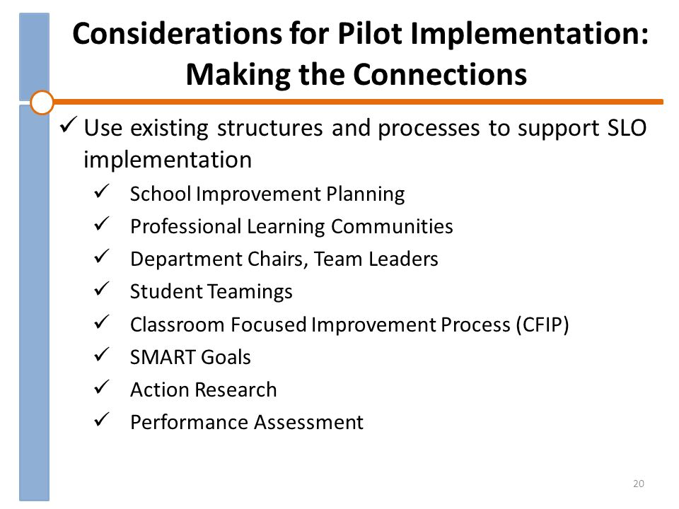 Considerations for Pilot Implementation: Making the Connections Use existing structures and processes to support SLO implementation School Improvement Planning Professional Learning Communities Department Chairs, Team Leaders Student Teamings Classroom Focused Improvement Process (CFIP) SMART Goals Action Research Performance Assessment 20