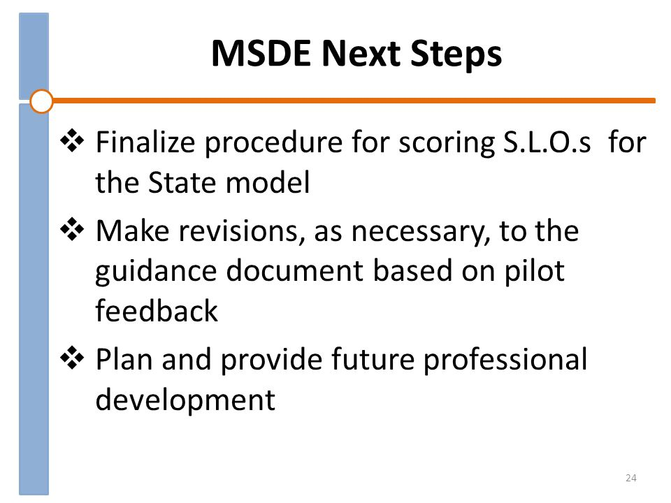MSDE Next Steps Finalize procedure for scoring S.L.O.s for the State model Make revisions, as necessary, to the guidance document based on pilot feedback Plan and provide future professional development 24