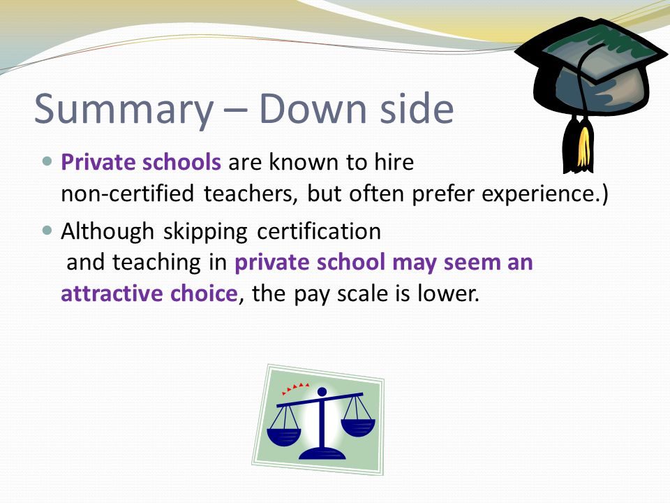 Summary – Down side Private schools are known to hire non-certified teachers, but often prefer experience.) Although skipping certification and teaching in private school may seem an attractive choice, the pay scale is lower.