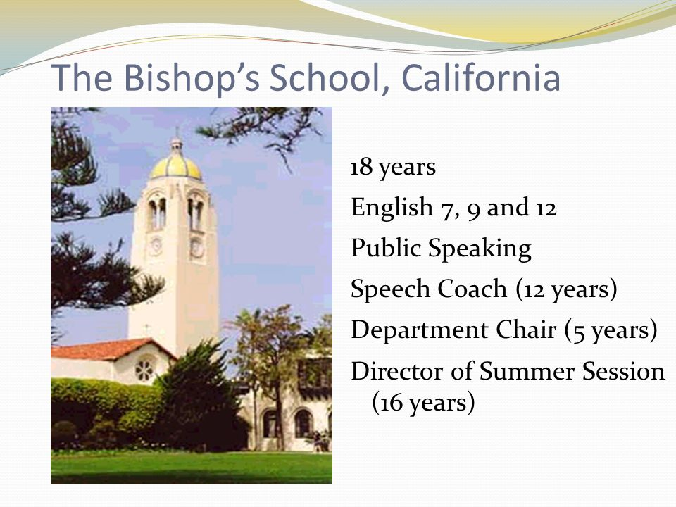 The Bishops School, California 18 years English 7, 9 and 12 Public Speaking Speech Coach (12 years) Department Chair (5 years) Director of Summer Session (16 years)