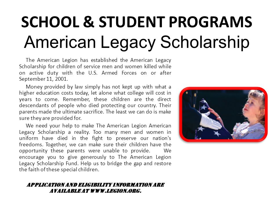 SCHOOL & STUDENT PROGRAMS American Legacy Scholarship The American Legion has established the American Legacy Scholarship for children of service men and women killed while on active duty with the U.S.