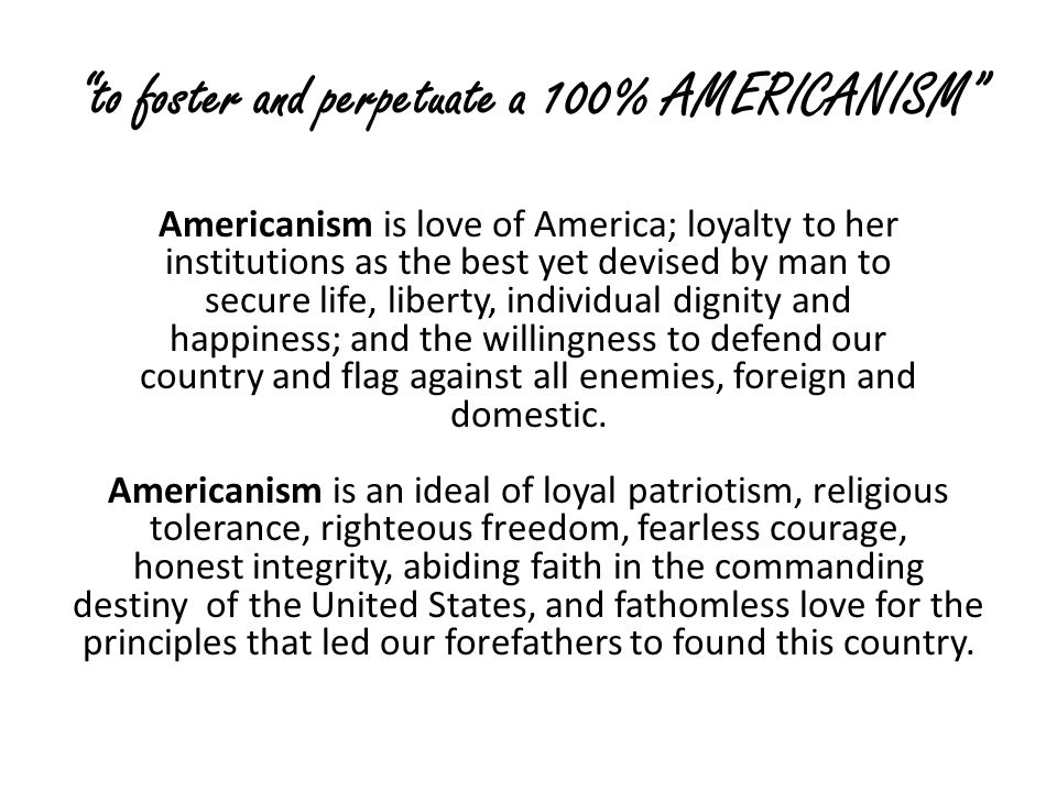 to foster and perpetuate a 100% AMERICANISM Americanism is love of America; loyalty to her institutions as the best yet devised by man to secure life, liberty, individual dignity and happiness; and the willingness to defend our country and flag against all enemies, foreign and domestic.