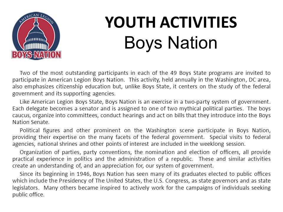 YOUTH ACTIVITIES Boys Nation Two of the most outstanding participants in each of the 49 Boys State programs are invited to participate in American Legion Boys Nation.