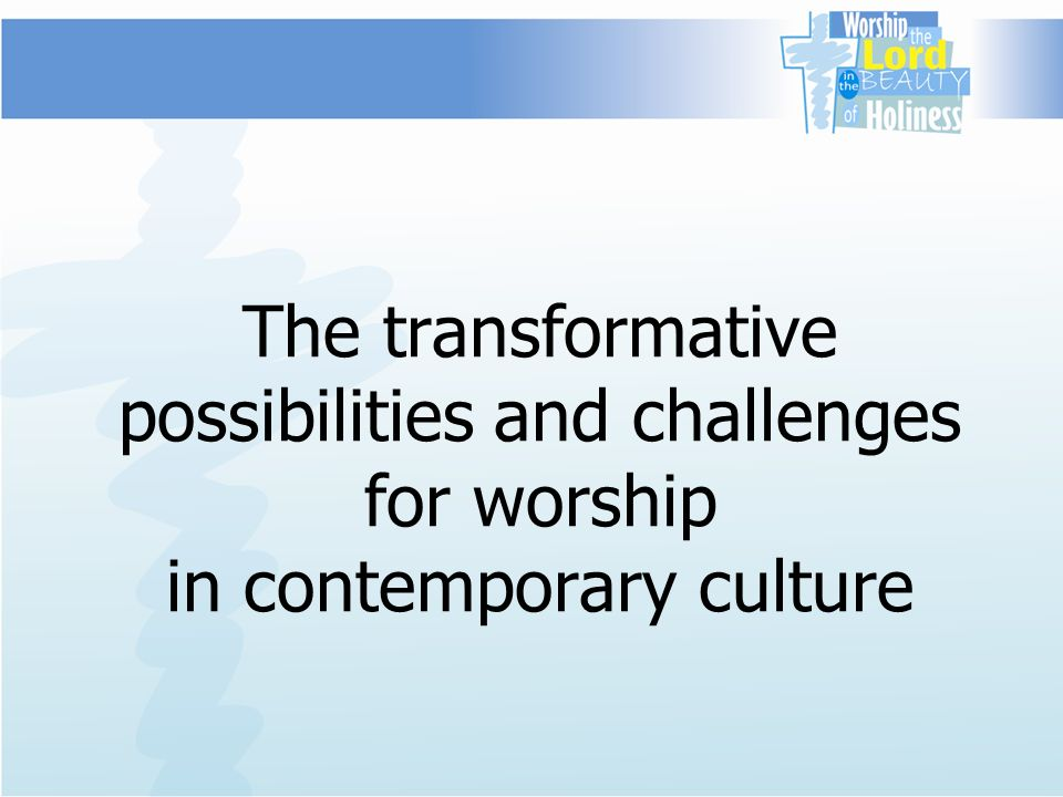 The transformative possibilities and challenges for worship in contemporary culture